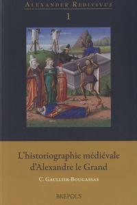 Catherine Gaullier-Bougassas - L'historiographie médiévale d'Alexandre le Grand.