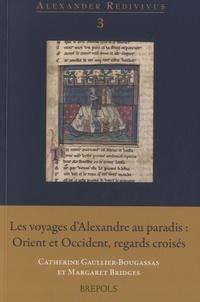 Catherine Gaullier-Bougassas et Margaret Bridges - Les voyages d'Alexandre au paradis : Orient et Occident, regards croisés.