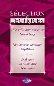 Catherine George et Leigh Michaels - Une séduisante rencontre - Passion sous condition - Défi pour un célibataire (Harlequin).