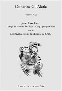 Catherine Gil Alcala - James Joyce fuit... Lorsqu'un homme sait tout à coup quelque chose - Suivi de Les Bavardages sur la Muraille de Chine.