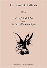 Catherine Gil Alcala - La Tragédie de l'Ane suivi de Les Farces Philosophiques.