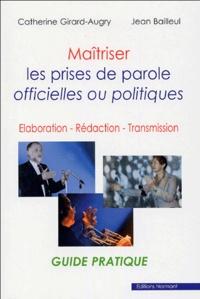Catherine Girard-Augry et Jean Bailleul - Maîtriser les prises de parole officielles ou politiques - Elaboration - Rédaction - Transmission.
