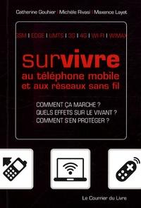 Catherine Gouhier et Michèle Rivasi - Survivre au téléphone mobile et aux réseaux sans fil - Comment ça marche ? Quels effets sur le vivant ? Comment s'en protéger ?.