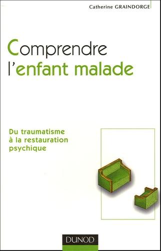 Catherine Graindorge - Comprendre l'enfant malade - Du traumatisme à la restauration psychique.
