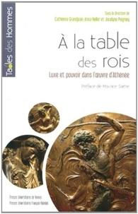 Catherine Grandjean et Anna Heller - A la table des rois - Luxe et pouvoir dans l'oeuvre d'Athénée.