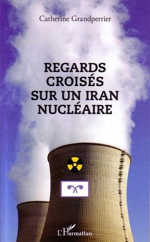 Catherine Grandperrier - Regards croisés sur un Iran nucléaire.