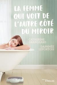 Catherine Grangeard et Daphnée Leportois - La femme qui voit de l'autre côté du miroir.