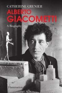 Catherine Grenier - Alberto Giacometti - A Biography.
