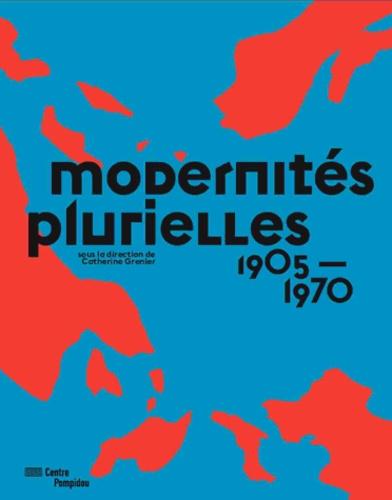 Catherine Grenier - Modernités plurielles 1905-1970.