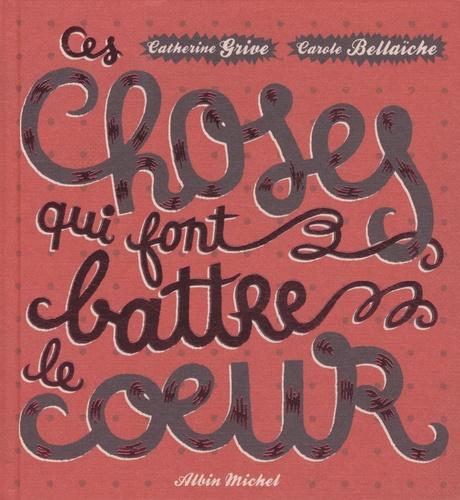 Catherine Grive et Carole Bellaïche - Ces choses qui font battre le coeur.