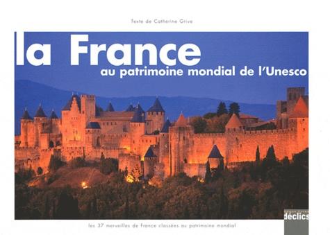 Catherine Grive - La France au patrimoine mondial de l'Unesco.