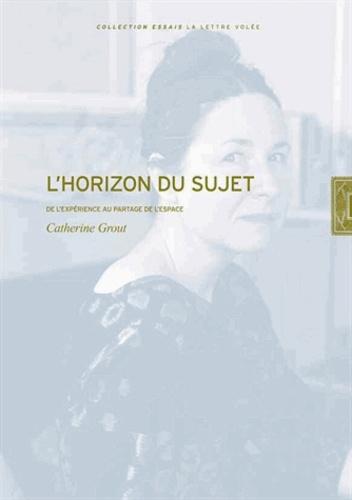 Catherine Grout - L'horizon du sujet - De l'expérience au partage de l'espace.