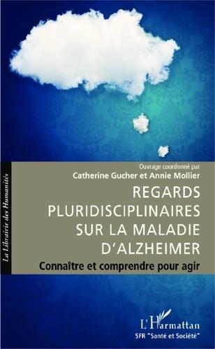 Catherine Gucher et Annie Mollier - Regards pluridisciplinaires sur la maladie d'Alzheimer - Connaître et comprendre pour agir.