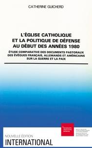 Catherine Guicherd - L'Eglise catholique et la politique de défense au début des années 1980 - Etude comparative des documents pastoraux des évêques français, allemands et américains sur la guerre et la paix.