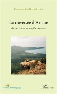 Catherine Guillerot-Renier - La traversée d'Ariane - Sur les traces de ma fille disparue.