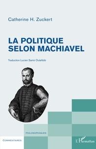 Catherine H. Zuckert - La politique selon Machiavel.