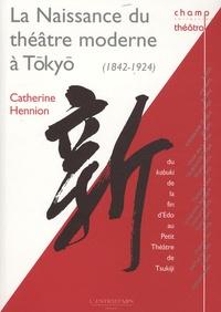 Catherine Hennion - La Naissance du théâtre moderne à Tokyo (1842-1924) - Du kabuki de la fin d'Edo au Petit Théâtre de Tsukiji.