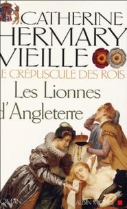 Catherine Hermary-Vieille - Le Crépuscule des rois Tome 3 : Les lionnes d'Angleterre.