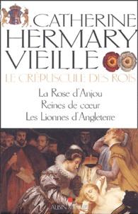 Catherine Hermary-Vieille - Le Crépuscule des rois Tomes 1, 2 et 3 : La Rose d'Anjou ; Reines de coeur ; Les Lionnes d'Angleterre.