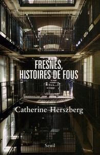 Catherine Herszberg - Fresnes, histoires de fous.