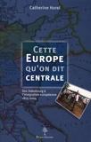 Catherine Horel - Cette Europe qu'on dit centrale - Des Habsbourg à l'intégration européenne, 1815-2004.