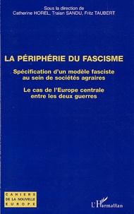 Catherine Horel et Traian Sandu - La Périphérie du fascisme - Spécification d'un modèle fasciste au sein de sociétés agraires, Le cas de l'Europe centrale entre les deux guerres.