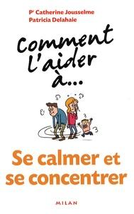 Catherine Jousselme et Patricia Delahaie - Comment l'aider à... se calmer et se concentrer.