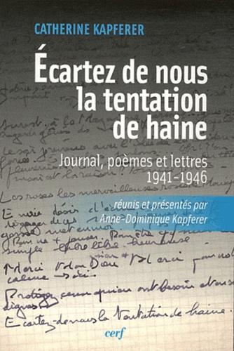 Catherine Kapferer - Ecartez de nous la tentation de haine - Journal, poèmes et lettres (1941-1946).