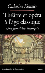 Catherine Kintzler - Théâtre et opéra à l'âge clasique - Une familière étrangeté.