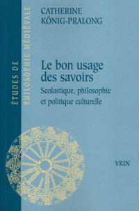 Catherine König-Pralong - Le bon usage des savoirs - Scolastique, Philosophie et Politique culturelle.