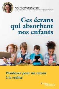 Catherine L'Ecuyer - Ces écrans qui absorbent nos enfants - Plaidoyer pour un retour à la réalité.