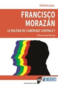 Catherine Lacaze - Francisco Morazán : le Bolivar de l'Amérique centrale ?.
