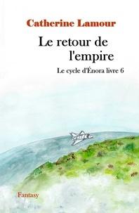 Catherine Lamour - Le retour de l'empire, le cycle d'Énora livre 6.