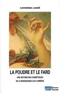 Catherine Lanoë et Daniel Roche - La Poudre et le fard - Une histoire des cosmétiques de la Renaissance aux Lumières.