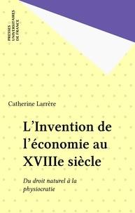 Catherine Larrère - L'invention de l'économie au XVIIIe siècle - Du droit naturel à la physiocratie.