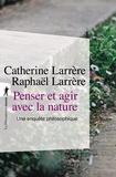 Catherine Larrère et Raphaël Larrère - Penser et agir avec la nature - Une enquête philosophique.