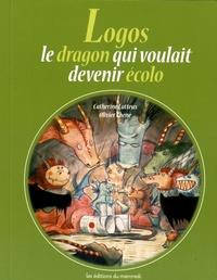 Catherine Latteux et Olivier Chéné - Logos, le dragon qui voulait devenir écolo.