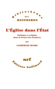Catherine-Laurence Maire - L'Eglise dans l'Etat - Politique et religion dans la France des Lumières.
