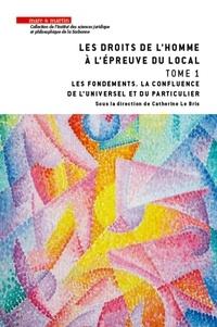 Catherine Le Bris - Les droits de l'homme à l'épreuve du local - Tome 1, Les fondements. La confluence de l'universel et du particulier.