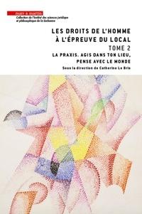 Catherine Le Bris - Les droits de l'homme à l'épreuve du local - Tome 2, La praxis. Agis en ton lieu, pense avec le monde.