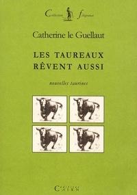Catherine Le Guellaut - Les taureaux rêvent aussi.
