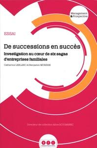 Catherine Leblanc et Benjamin Morisse - De successions en succès - Investigation au coeur de six sagas d'entreprises familiales.