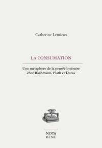 Catherine Lemieux - La consumation - Une métaphore de la pensée littéraire chez Bachmann, Plath et Duras.