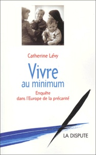 Catherine Lévy - Vivre au minimum - Enquête dans l'Europe de la précarité.