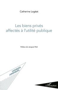 Catherine Logéat - Les biens privés affectés à l'utilité publique.