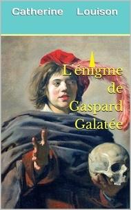 Catherine Louison - L'Énigme de Gaspard Galatée.
