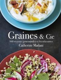 Catherine Madani - Graines & Cie - 160 recettes gourmandes et bienfaisantes.