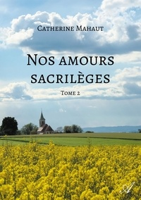Catherine Mahaut - Nos amours sacrilèges - Tome 2.