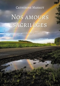 Catherine Mahaut - Nos amours sacrilèges Tome 3 : .