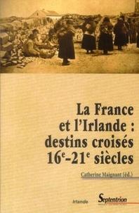 Catherine Maignant - La France et l'Irlande : destins croisés 16e-21e siècles.